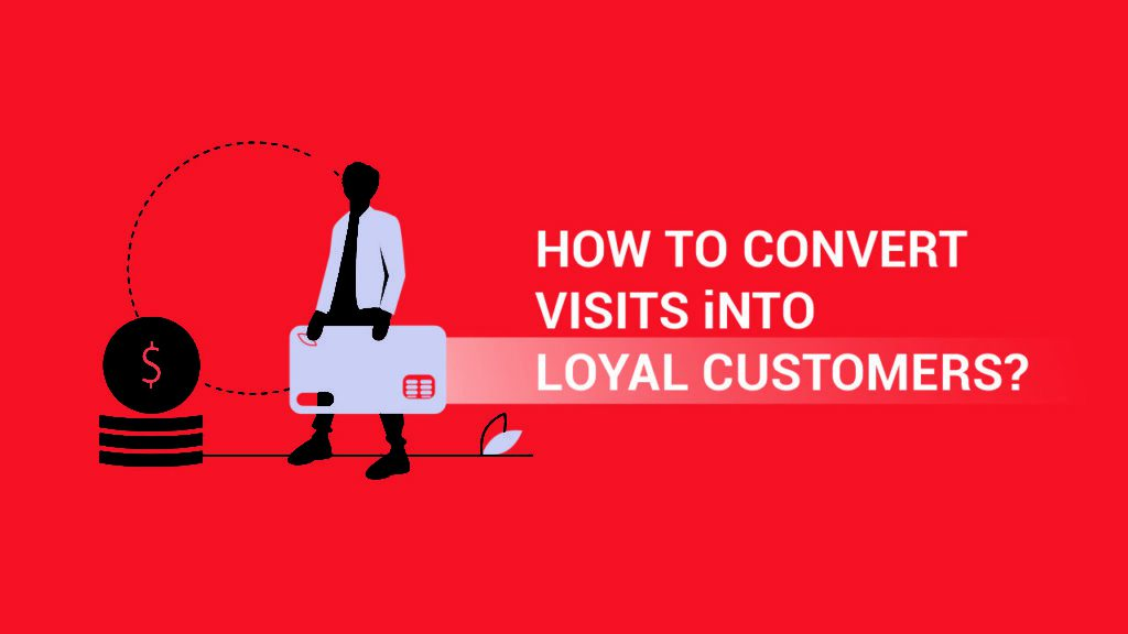 How to convert visitors into  loyal customers?