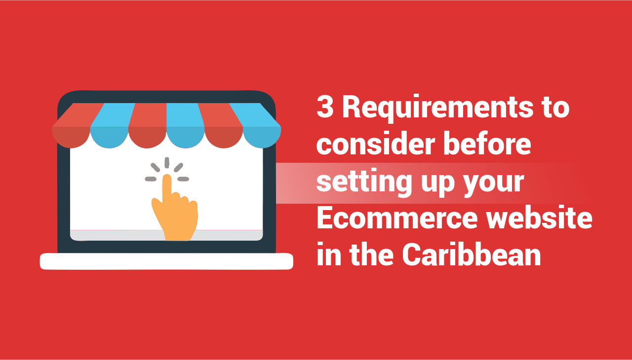 3 Requirements to consider before setting up your Ecommerce website in the Caribbean